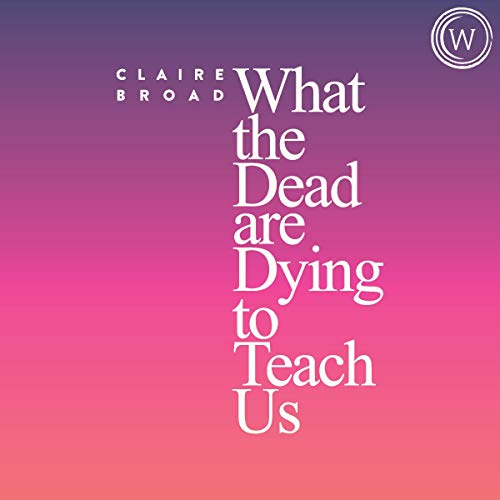 audiobook cover what the dead are dying to teach us by claire broad